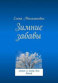 Елена Михалькевич -Зимние забавы. стихи и песни для детей