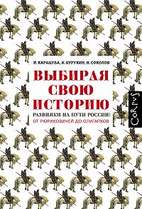 Ирина Карацуба -Выбирая свою историю. Развилки на пути России: от Рюриковичей до олигархов