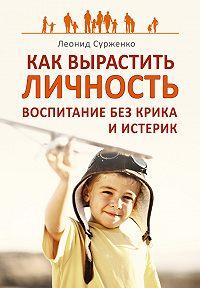 Леонид Сурженко -Как вырастить Личность. Воспитание без крика и истерик