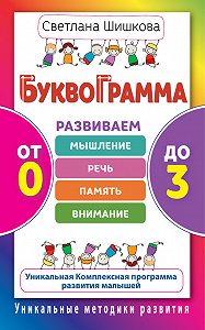 Светлана Шишкова -Буквограмма. От 0 до 3. Развиваем мышление, речь, память, внимание. Уникальная комплексная программа развития малышей