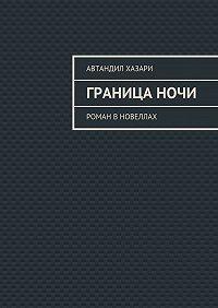 Автандил Хазари -Границаночи. Роман в новеллах