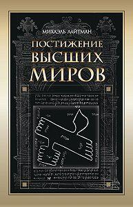 Михаэль Лайтман - Постижение Высших миров