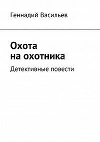 Геннадий Васильев -Охота наохотника. Детективные повести