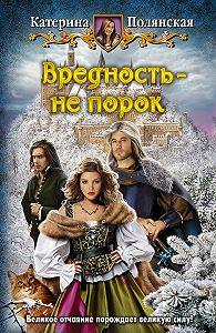 Екатерина Полянская - Вредность – не порок