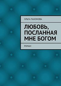 Ольга Пахомова -Любовь, посланная мне Богом. Роман