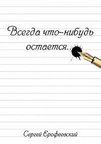 Сергей Ерофеевский - Всегда что-нибудь остается (сборник)