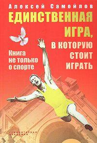 Алексей Самойлов -Единственная игра, в которую стоит играть. Книга не только о спорте (сборник)
