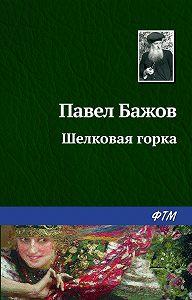 Павел Бажов -Шелковая горка