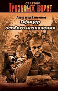 Александр Тамоников - Офицер особого назначения