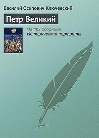 Василий Ключевский - Петр Великий