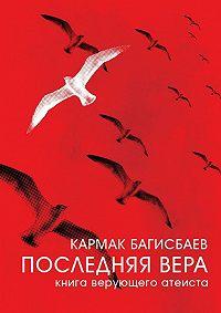 Кармак Багисбаев - ПоследняяВера. Книга верующего атеиста