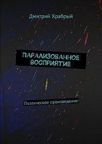 Дмитрий Храбрый -Парализованное восприятие. Поэтическое произведение