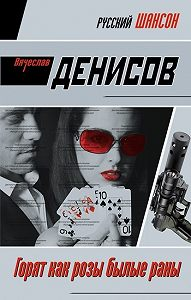 Вячеслав Денисов - Горят как розы былые раны