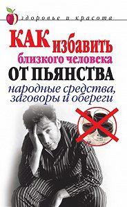 Светлана Валерьевна Дубровская - Как избавить близкого человека от пьянства. Народные средства, заговоры и обереги