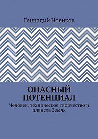 Геннадий Новиков -Опасный потенциал. Человек, техническое творчество и планета Земля