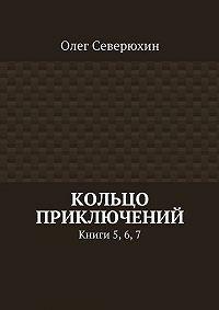 Олег Северюхин -Кольцо приключений. Книги 5, 6,7