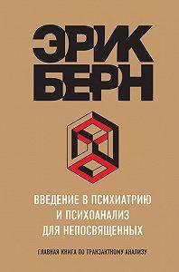 Эрик Берн -Введение в психиатрию и психоанализ для непосвященных. Главная книга по транзактному анализу