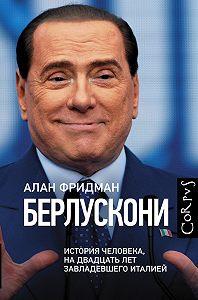 Алан Фридман -Берлускони. История человека, на двадцать лет завладевшего Италией