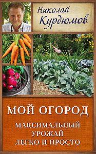 Николай Курдюмов -Мой огород. Максимальный урожай легко и просто
