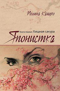 Полина Кацуро - Японистка. Книга первая. Хищная Сакура