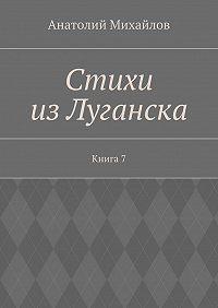 Анатолий Михайлов - Стихи изЛуганска. Книга 7