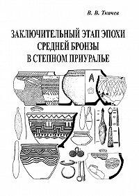 Виталий Ткачев -Заключительный этап эпохи средней бронзы в степном Приуралье