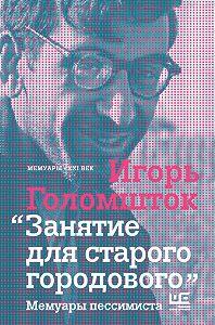Игорь Голомшток - Занятие для старого городового. Мемуары пессимиста