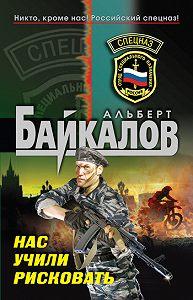Альберт Байкалов - Нас учили рисковать