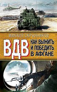 Виктор Савченко -ВДВ. Как выжить и победить в Афгане