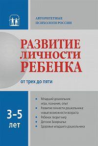 Коллектив Авторов - Развитие личности ребенка от трех до пяти