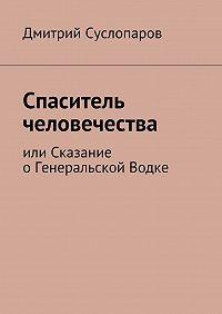 Дмитрий Суслопаров -Спаситель человечества. или Сказание оГенеральской Водке