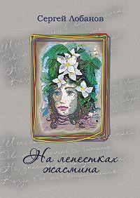 Сергей Лобанов -Налепестках жасмина. Стихотворения