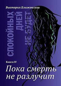 Виктория Ближевская -Спокойных дней небудет. Книга IV. Пока смерть неразлучит
