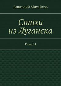 Анатолий Михайлов -Стихи изЛуганска. Книга 14
