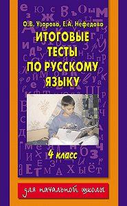 О. В. Узорова, Е. А. Нефёдова - Итоговые тесты по русскому языку.4класс