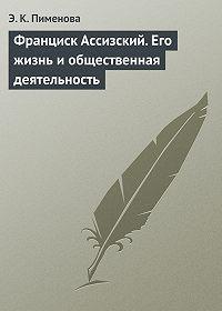 Э. К. Пименова -Франциск Ассизский. Его жизнь и общественная деятельность