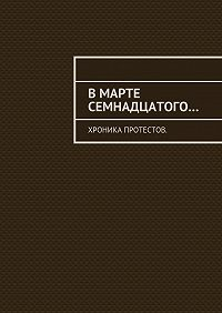 Константин Евгеньевич Большаков -Вмарте семнадцатого… Хроника протестов
