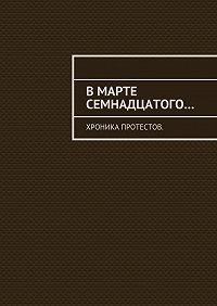 Константин Большаков -Вмарте семнадцатого… Хроника протестов