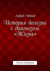 Андрей Иванов - История болезни сдиагнозом «Жизнь». Роман-медитация