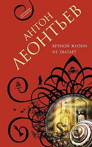 Антон Леонтьев -Вечной жизни не хватит
