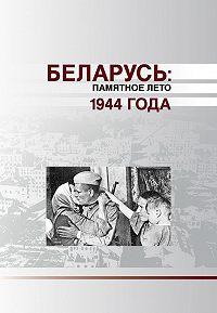 Коллектив авторов -Беларусь. Памятное лето 1944 года (сборник)