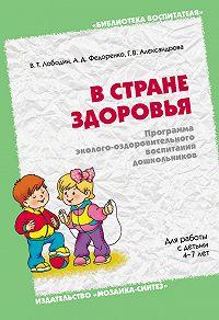 Г. В. Александрова -В стране здоровья. Программа эколого-оздоровительного воспитания дошкольников. Для работы с детьми 4-7 лет