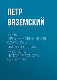 Петр Андреевич Вяземский -Речь, произнесенная при открытии Императорскаго русского исторического общества