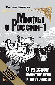 Владимир Мединский -О русском пьянстве, лени и жестокости
