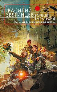 Василий Звягинцев - Большие батальоны. Том 2. От финских хладных скал…
