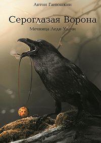 Антон Ганюшкин - Сероглазая Ворона