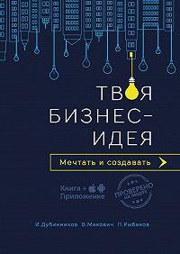 Игорь Дубинников -Твоя бизнес-идея. Мечтать и создавать