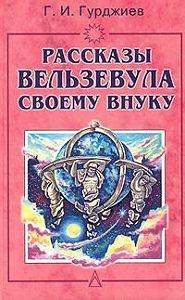 Георгий Иванович Гурджиев -Всё и вся. Рассказы Вельзевула своему внуку