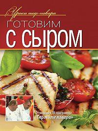Коллектив Авторов -Готовим с сыром