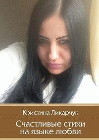 Кристина Ликарчук - Счастливые стихи наязыке любви